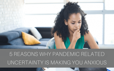 5 Reasons Why Pandemic Related Uncertainty Is Making You Anxious